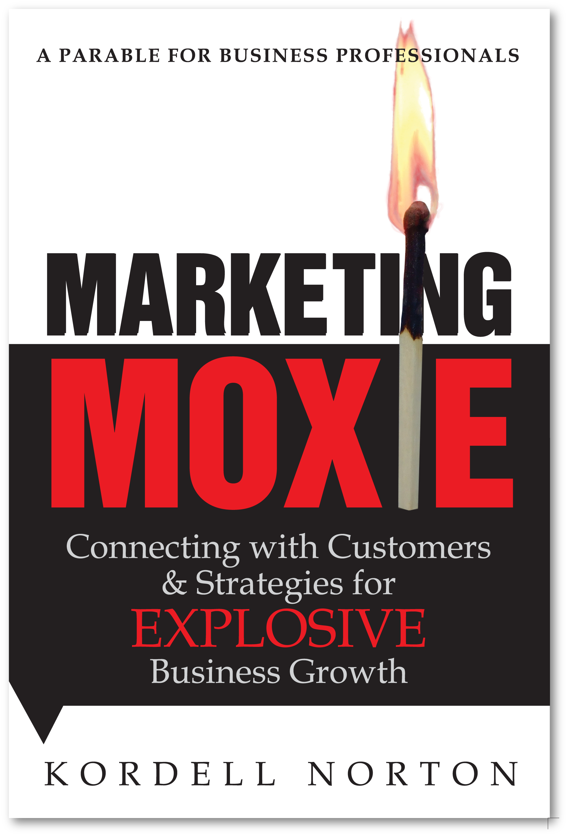 Marketing Moxie - Connecting with Customers & Strategies for Explosive Business Growth by Kordell Norton